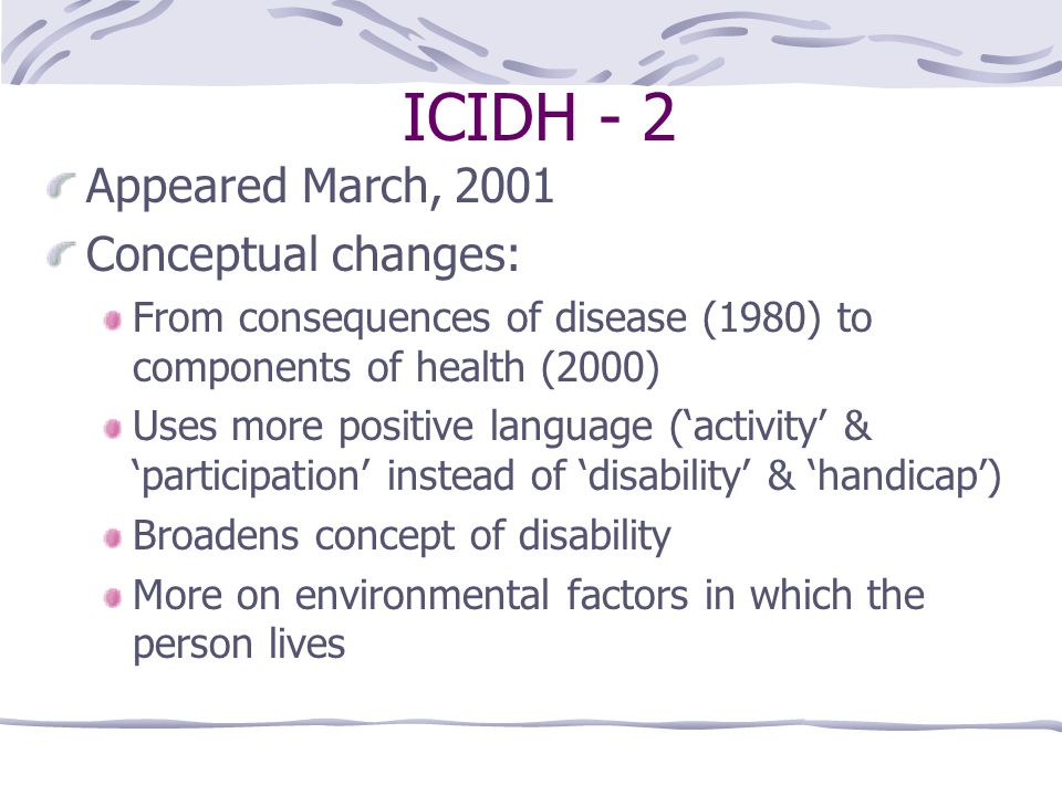 ICIDH - 2 Appeared March, 2001 Conceptual changes: