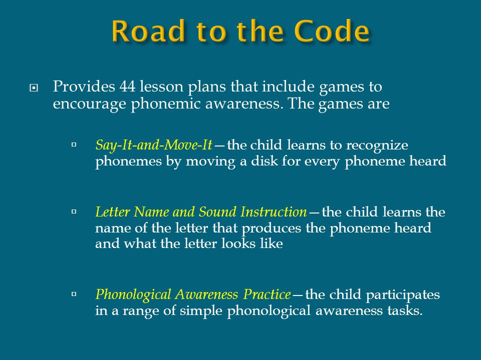 Road to the Code Provides 44 lesson plans that include games to encourage phonemic awareness. The games are.