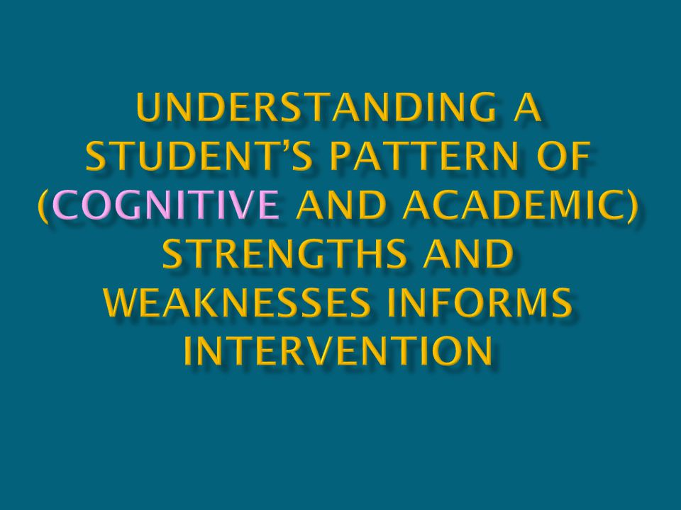Understanding a student's pattern of (cognitive and academic) strengths and weaknesses informs intervention