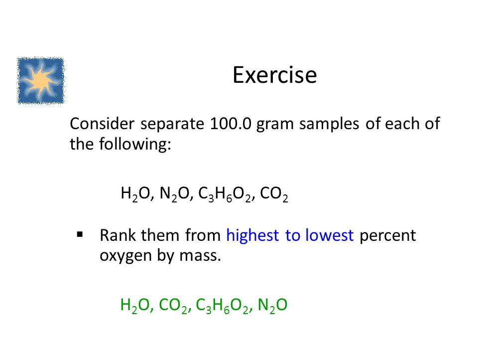 Exercise Consider separate 100.0 gram samples of each of the following: H2O, N2O, C3H6O2, CO2.