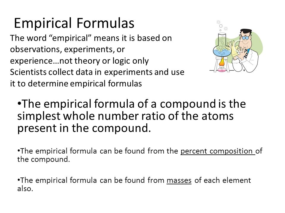 Empirical Formulas The word empirical means it is based on observations, experiments, or experience…not theory or logic only Scientists collect data in experiments and use it to determine empirical formulas