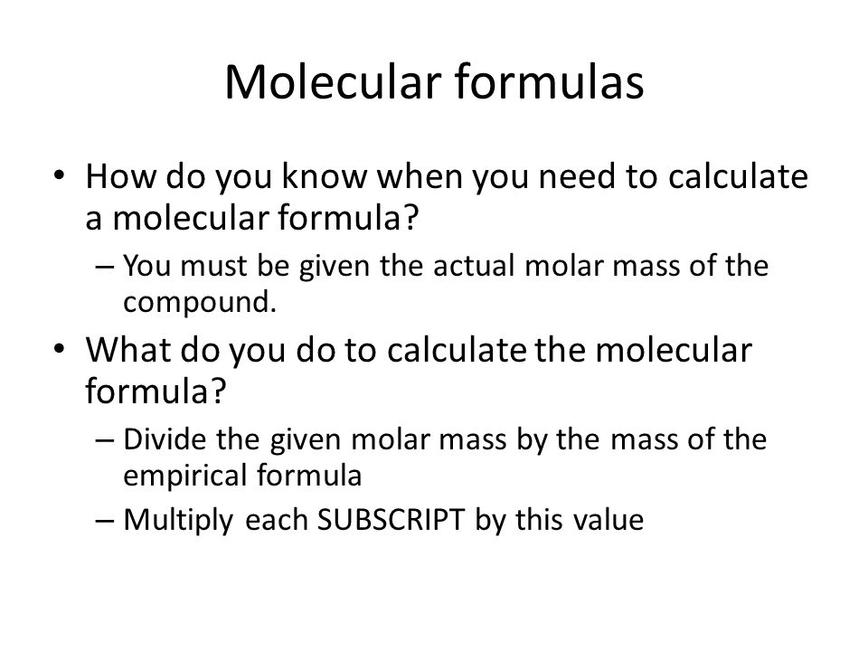 Molecular formulas How do you know when you need to calculate a molecular formula You must be given the actual molar mass of the compound.
