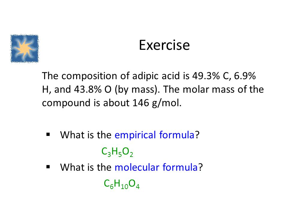 Exercise The composition of adipic acid is 49.3% C, 6.9% H, and 43.8% O (by mass). The molar mass of the compound is about 146 g/mol.