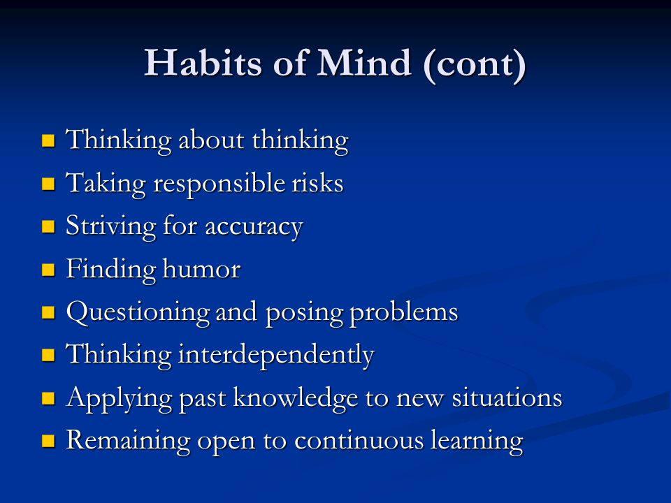 Habits of Mind (cont) Thinking about thinking Taking responsible risks