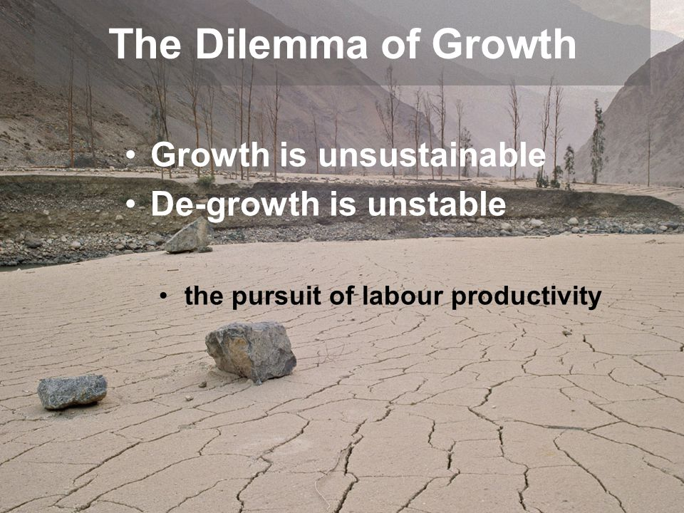 The Dilemma of Growth Growth is unsustainable De-growth is unstable
