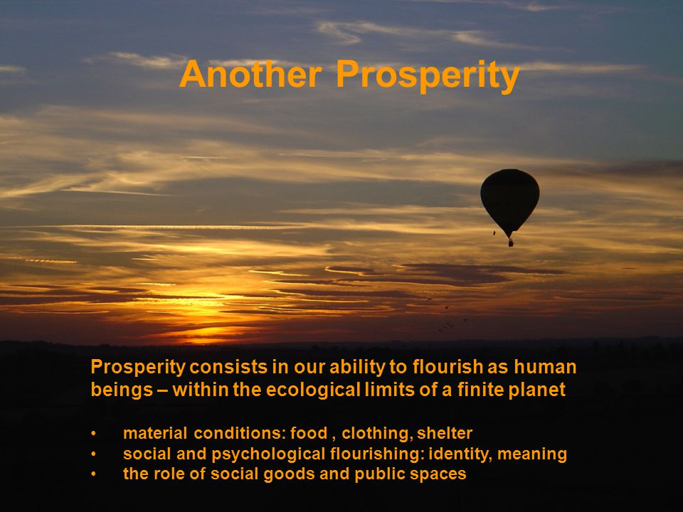 Another Prosperity Prosperity consists in our ability to flourish as human beings – within the ecological limits of a finite planet.