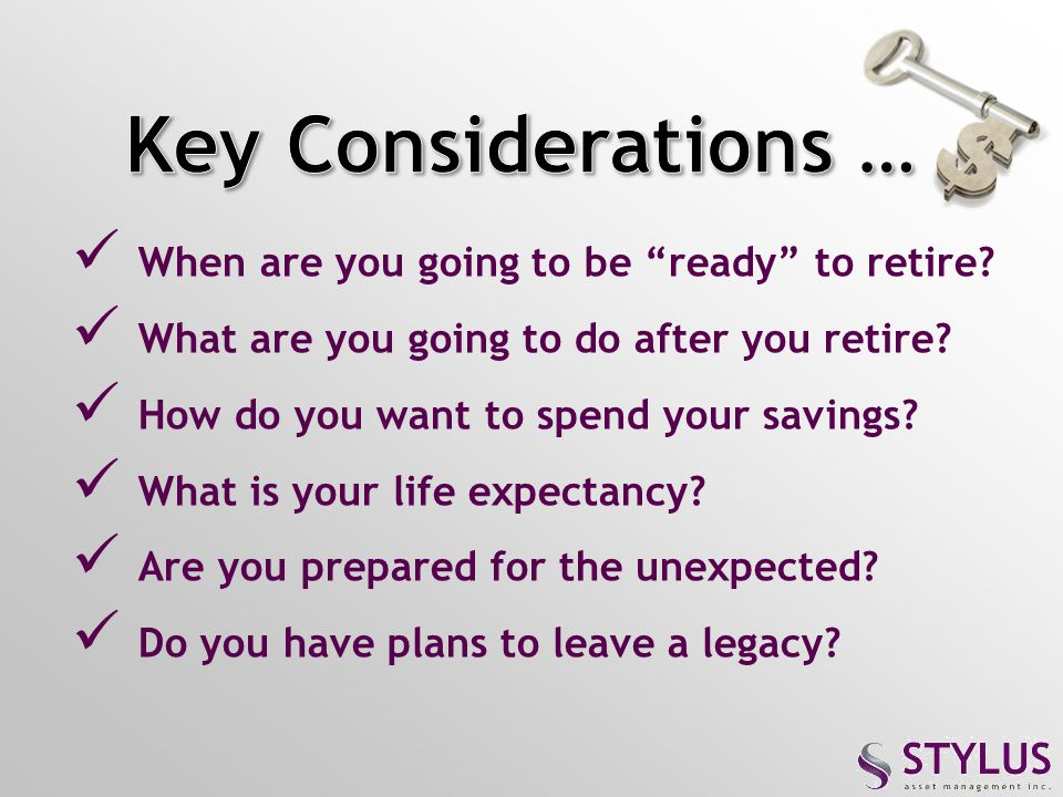 Key Considerations … When are you going to be ready to retire