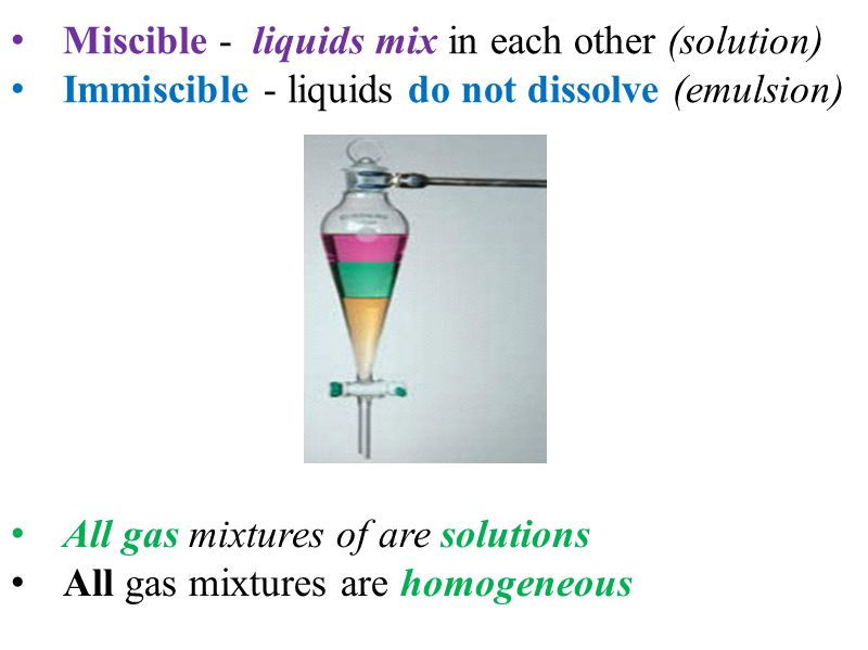 Miscible - liquids mix in each other (solution)