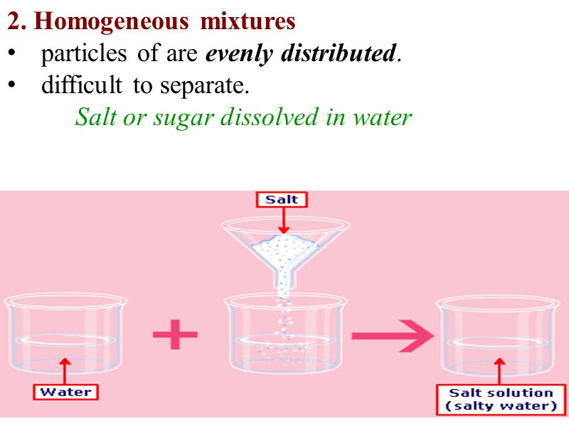 2. Homogeneous mixtures particles of are evenly distributed. difficult to separate. Salt or sugar dissolved in water.