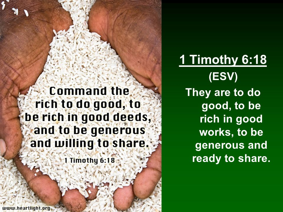 1 Timothy 6:18 (ESV) They are to do good, to be rich in good works, to be generous and ready to share.