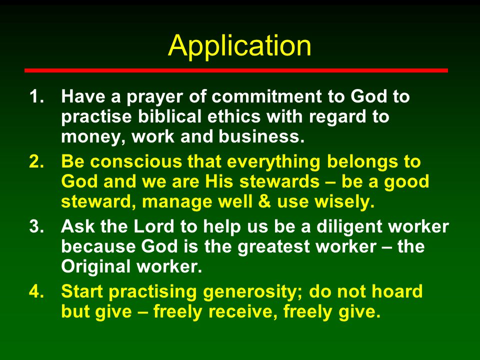 Application Have a prayer of commitment to God to practise biblical ethics with regard to money, work and business.