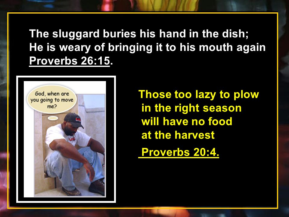 The sluggard buries his hand in the dish;