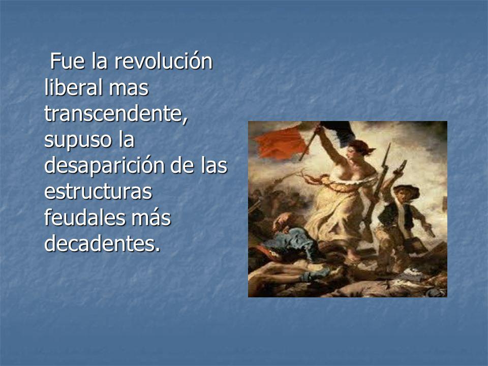 Fue la revolución liberal mas transcendente, supuso la desaparición de las estructuras feudales más decadentes.