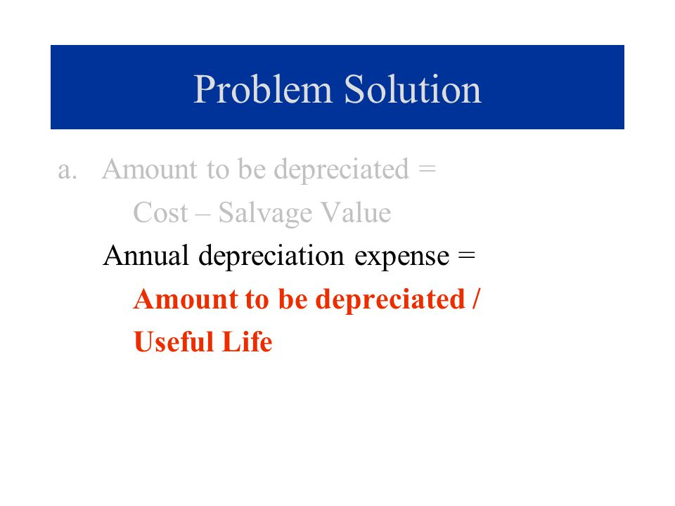 Problem Solution a. Amount to be depreciated = Cost – Salvage Value