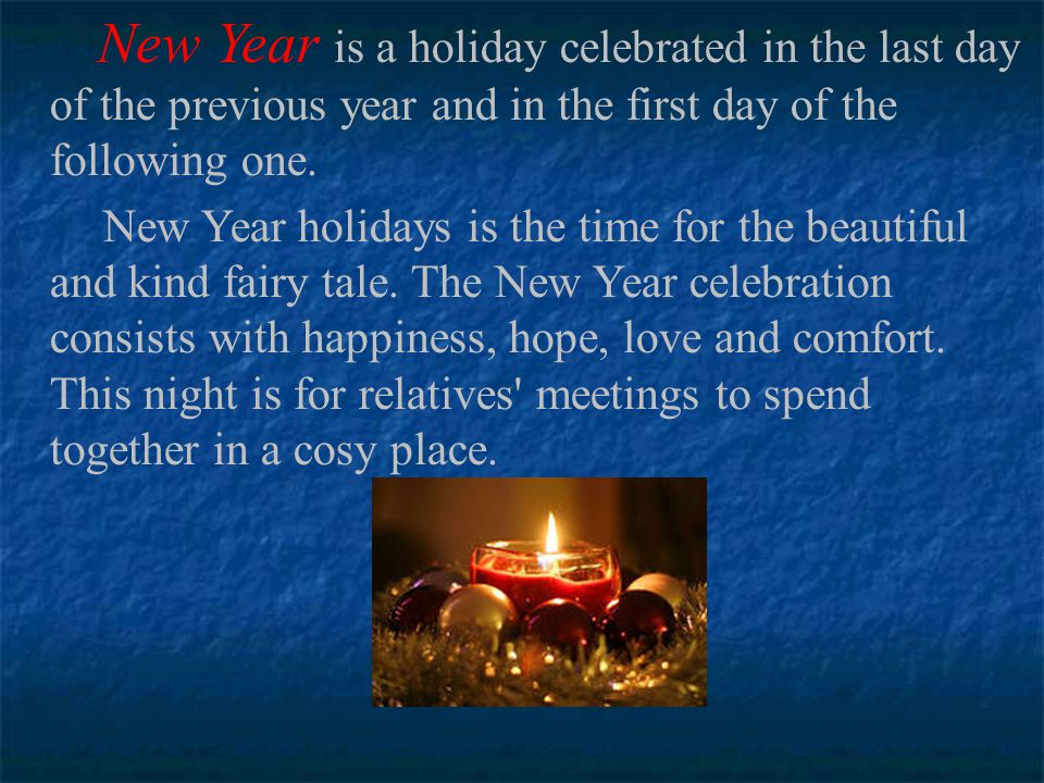 New Year is a holiday celebrated in the last day of the previous year and in the first day of the following one.