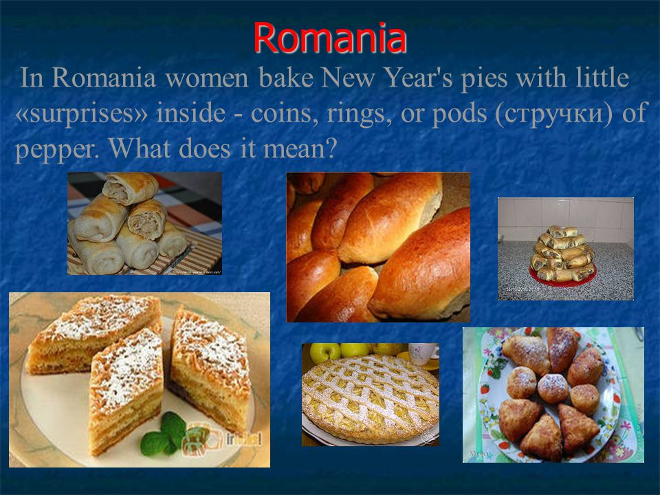 Romania In Romania women bake New Year s pies with little «surprises» inside - coins, rings, or pods (стручки) of pepper.