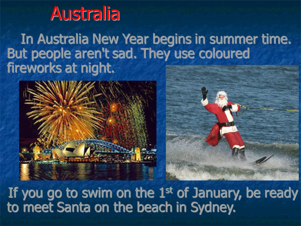 Australia In Australia New Year begins in summer time. But people aren t sad. They use coloured fireworks at night.