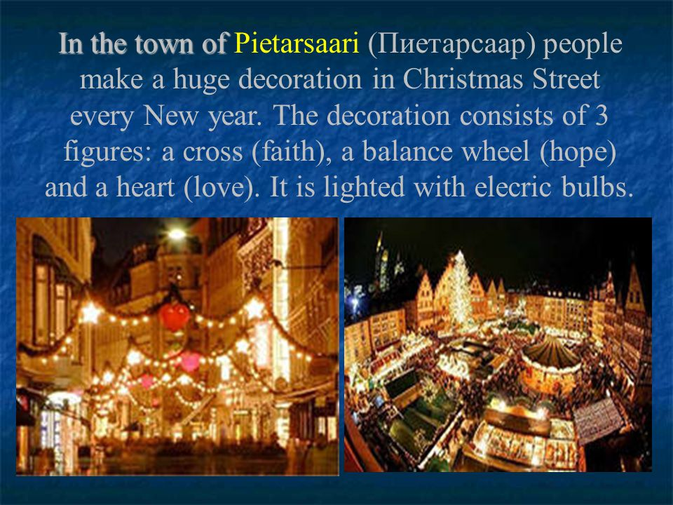 In the town of Pietarsaari (Пиетарсаар) people make a huge decoration in Christmas Street every New year.