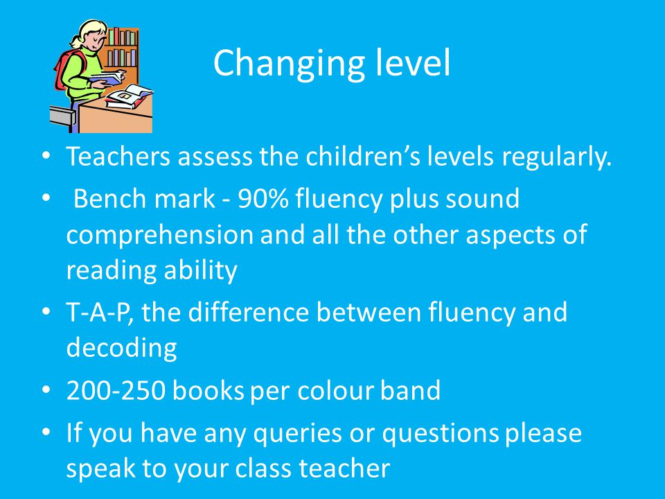 Changing level Teachers assess the children's levels regularly.