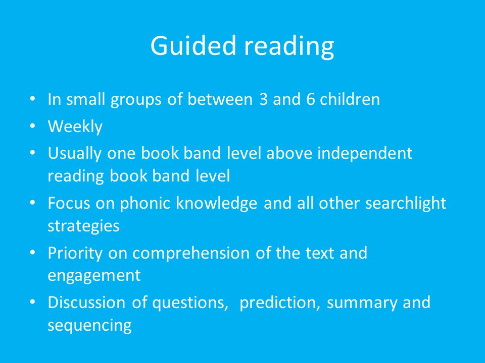 Guided reading In small groups of between 3 and 6 children Weekly