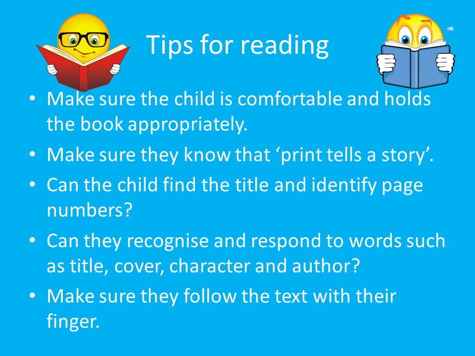 Tips for reading Make sure the child is comfortable and holds the book appropriately. Make sure they know that 'print tells a story'.