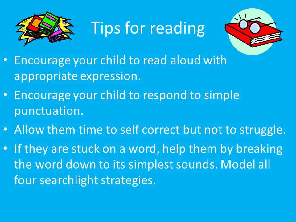 Tips for reading Encourage your child to read aloud with appropriate expression. Encourage your child to respond to simple punctuation.