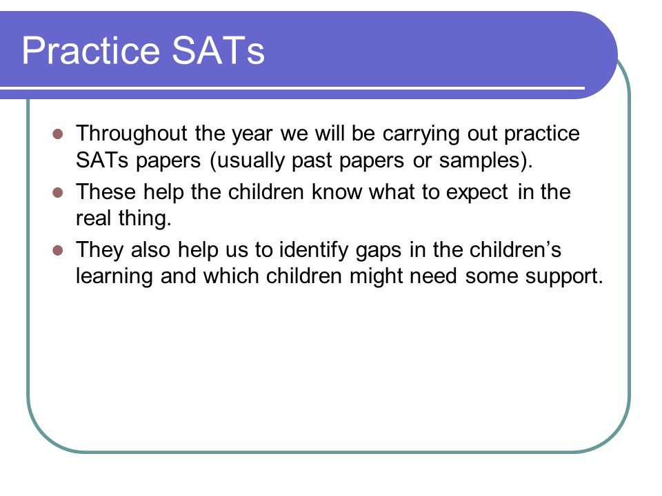 Practice SATs Throughout the year we will be carrying out practice SATs papers (usually past papers or samples).