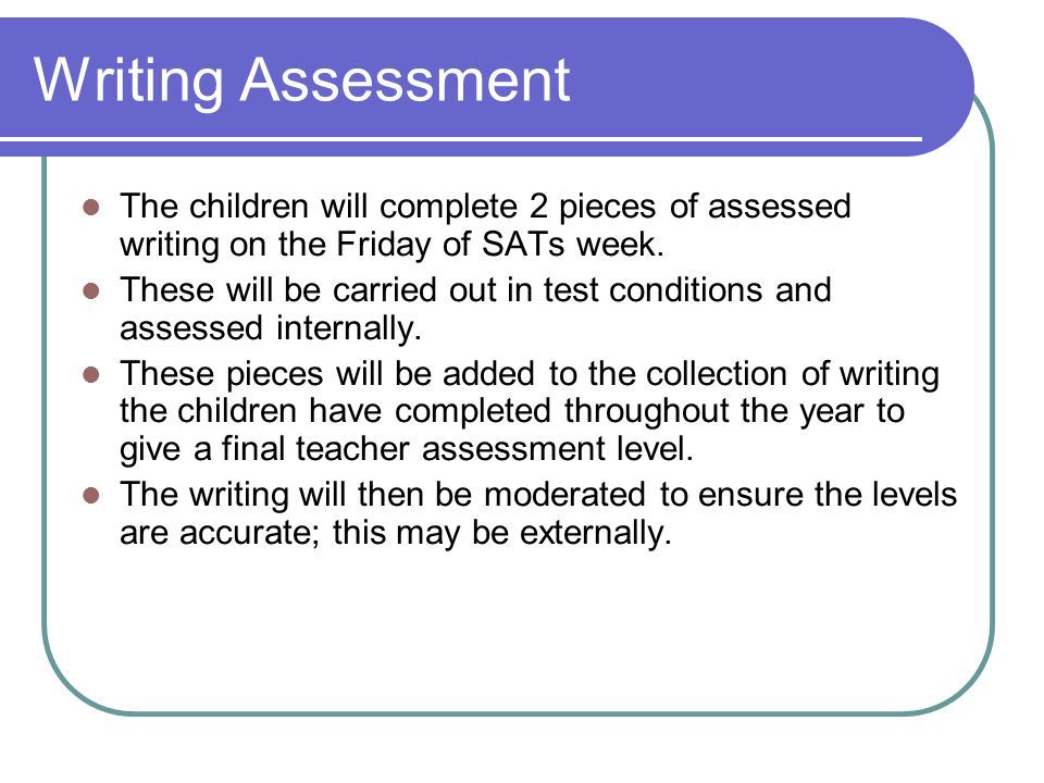 Writing Assessment The children will complete 2 pieces of assessed writing on the Friday of SATs week.