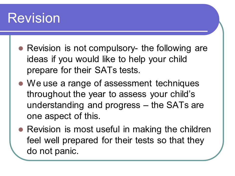 Revision Revision is not compulsory- the following are ideas if you would like to help your child prepare for their SATs tests.