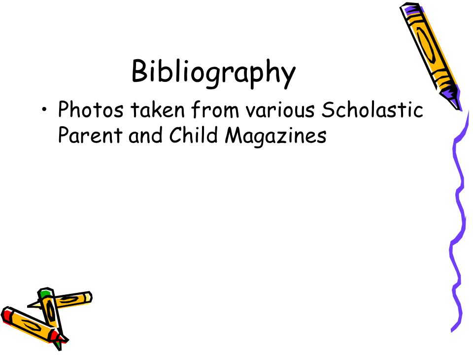 Bibliography Photos taken from various Scholastic Parent and Child Magazines