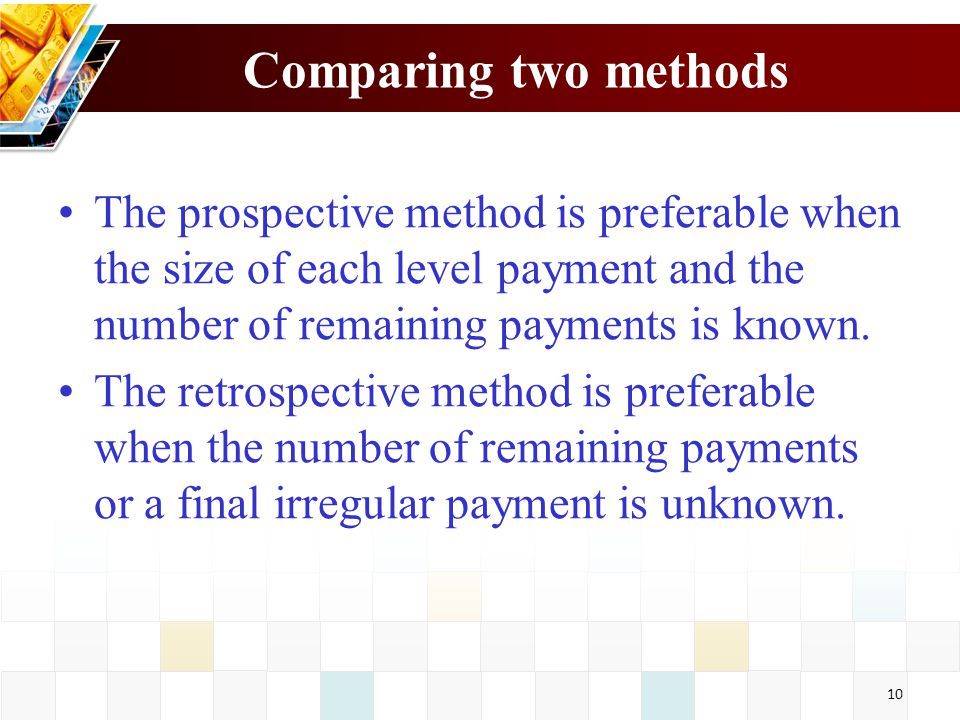 Comparing two methods The prospective method is preferable when the size of each level payment and the number of remaining payments is known.
