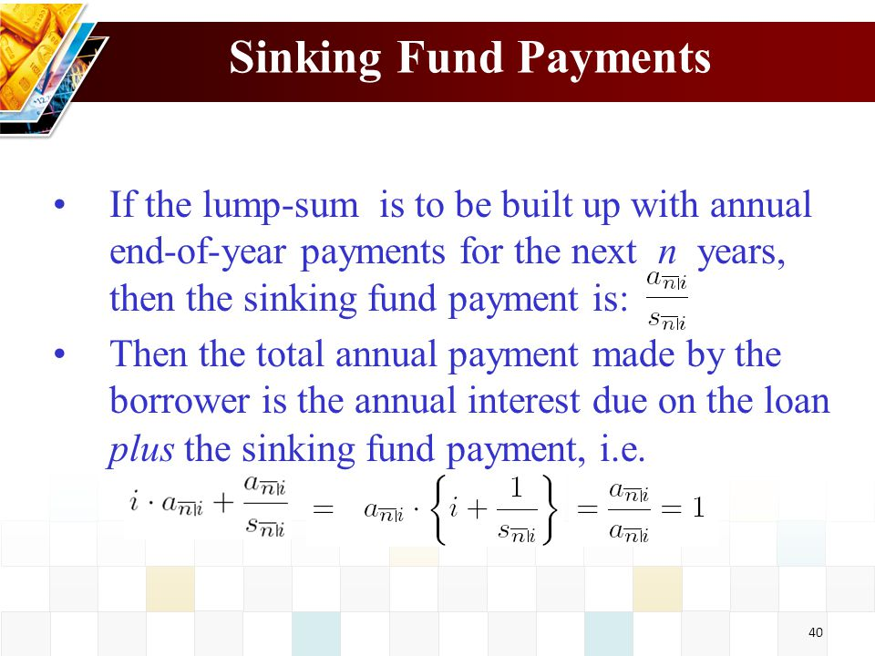 Sinking Fund Payments If the lump-sum is to be built up with annual end-of-year payments for the next n years, then the sinking fund payment is:
