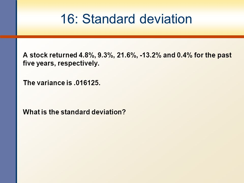 16: Standard deviation A stock returned 4.8%, 9.3%, 21.6%, -13.2% and 0.4% for the past five years, respectively.