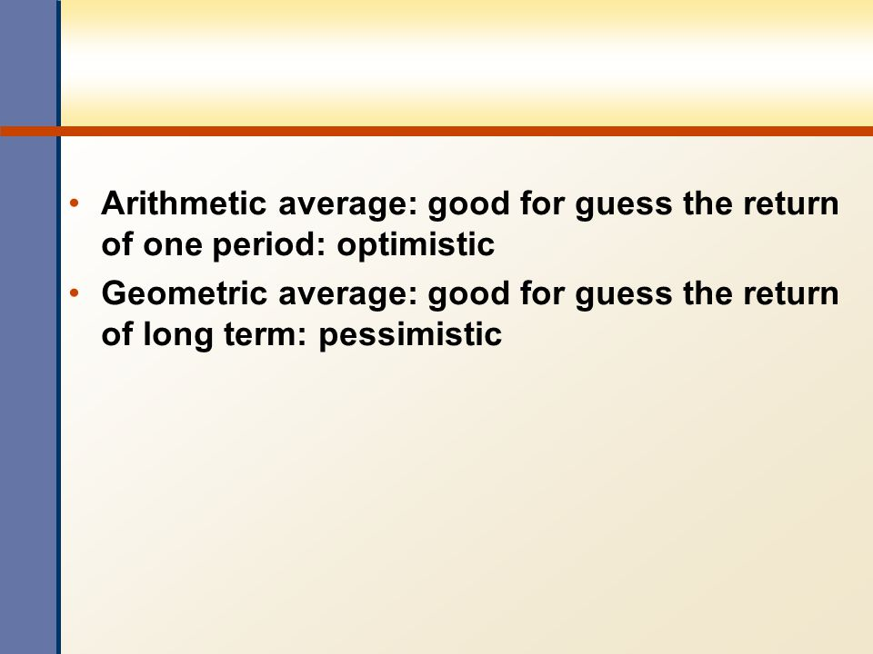 Arithmetic average: good for guess the return of one period: optimistic