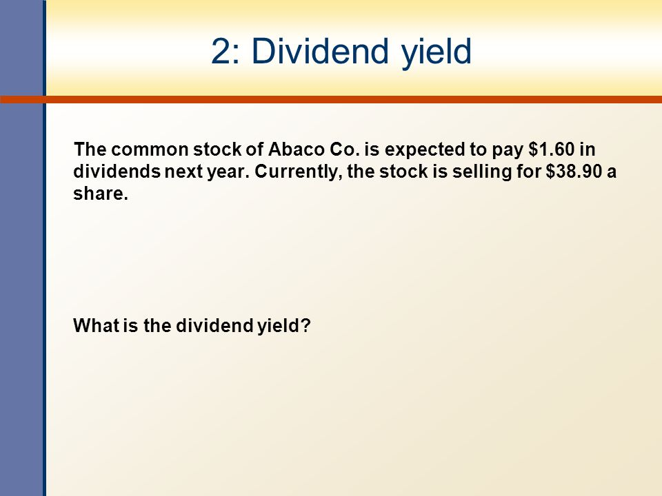 2: Dividend yield The common stock of Abaco Co. is expected to pay $1.60 in dividends next year. Currently, the stock is selling for $38.90 a share.