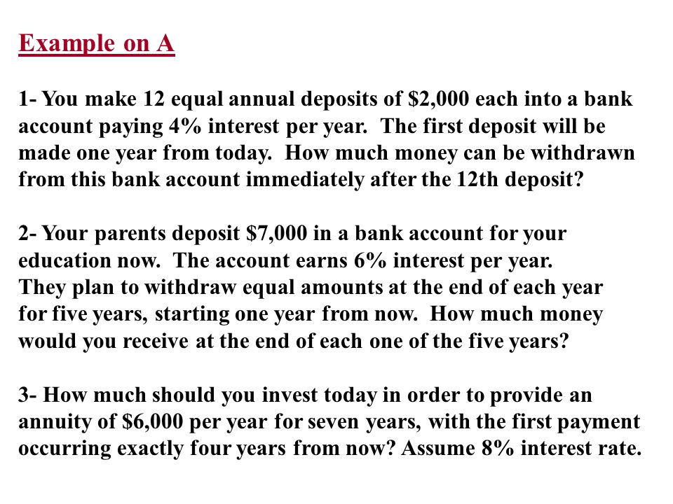 Example on A 1- You make 12 equal annual deposits of $2,000 each into a bank. account paying 4% interest per year. The first deposit will be.