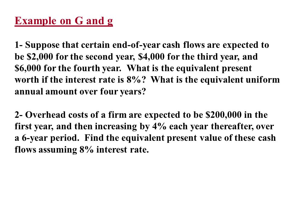Example on G and g 1- Suppose that certain end-of-year cash flows are expected to. be $2,000 for the second year, $4,000 for the third year, and.