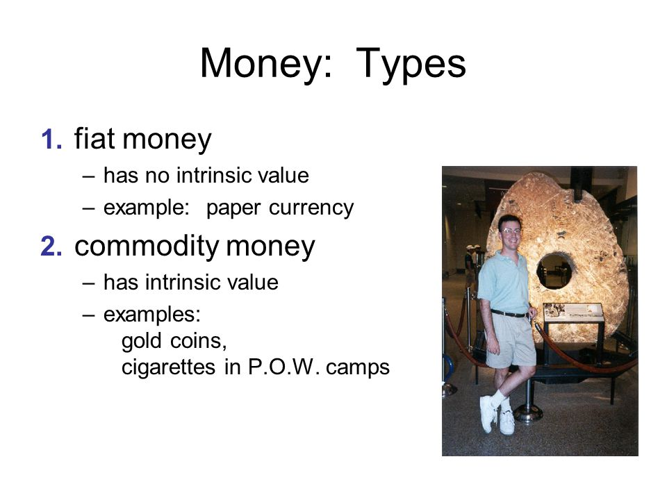 Money: Types 1. fiat money 2. commodity money has no intrinsic value