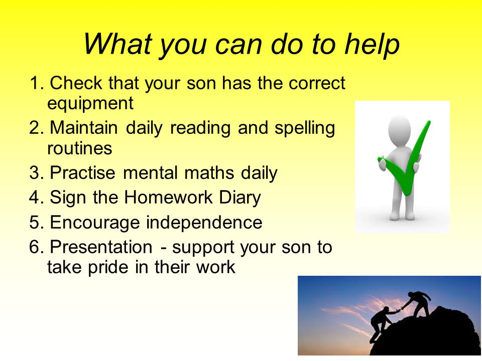 What you can do to help 1. Check that your son has the correct equipment. 2. Maintain daily reading and spelling routines.