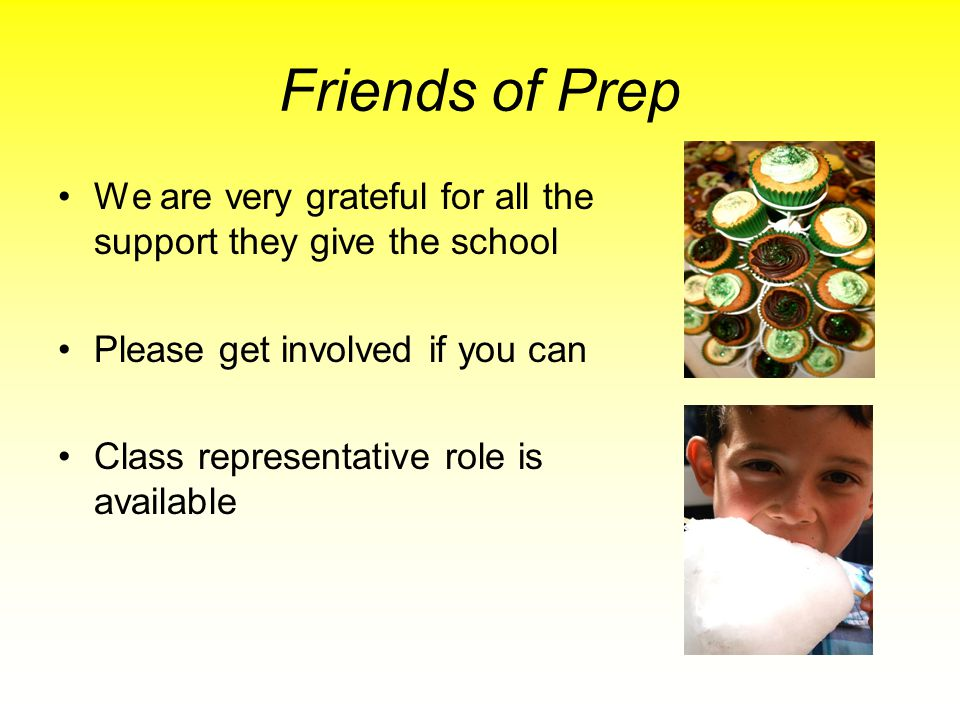 Friends of Prep We are very grateful for all the support they give the school. Please get involved if you can.