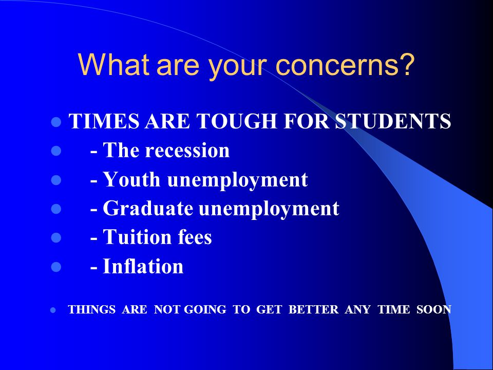 What are your concerns TIMES ARE TOUGH FOR STUDENTS - The recession