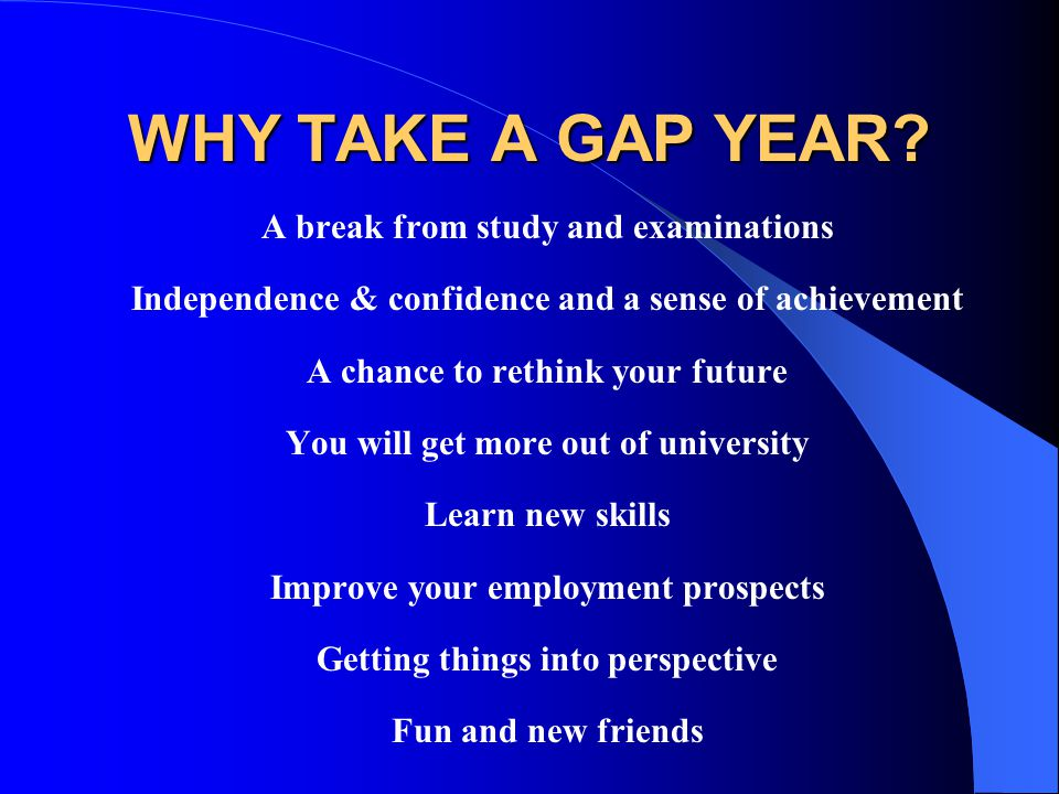 WHY TAKE A GAP YEAR A break from study and examinations