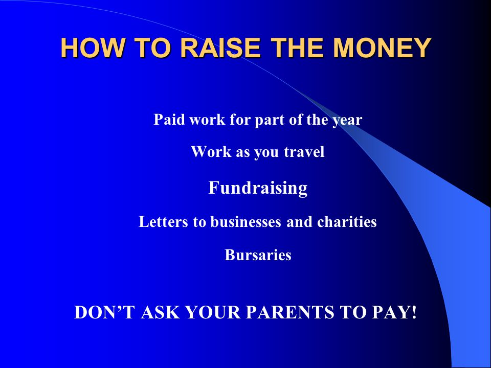 HOW TO RAISE THE MONEY Fundraising DON'T ASK YOUR PARENTS TO PAY!