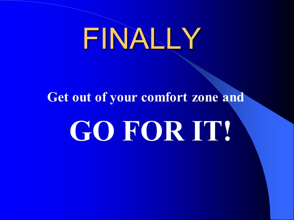 FINALLY Get out of your comfort zone and GO FOR IT!