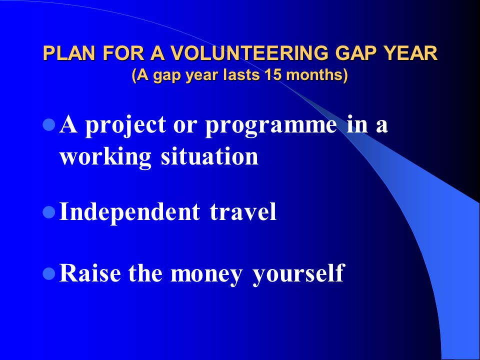 PLAN FOR A VOLUNTEERING GAP YEAR (A gap year lasts 15 months)