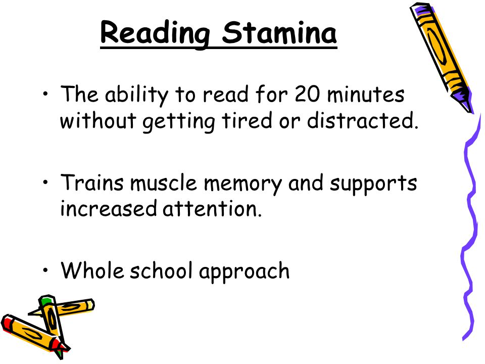 Reading Stamina The ability to read for 20 minutes without getting tired or distracted. Trains muscle memory and supports increased attention.