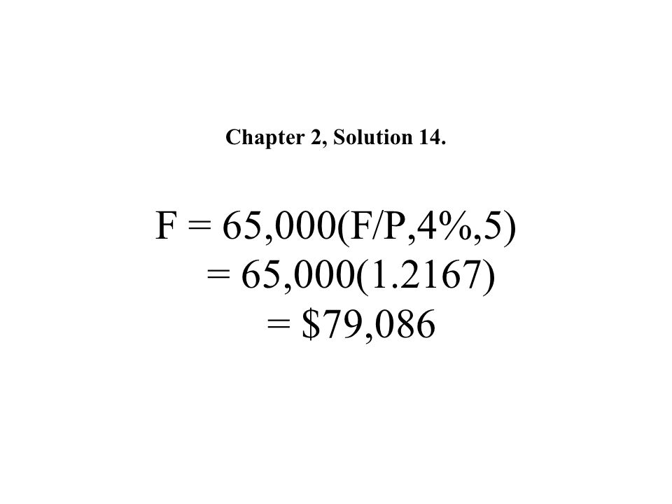 Chapter 2, Solution 14. F = 65,000(F/P,4%,5) = 65,000(1