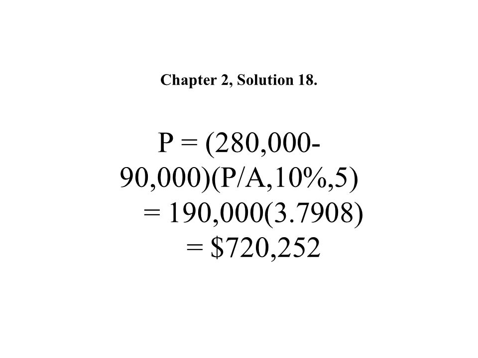 Chapter 2, Solution 18. P = (280,000-90,000)(P/A,10%,5) = 190,000(3