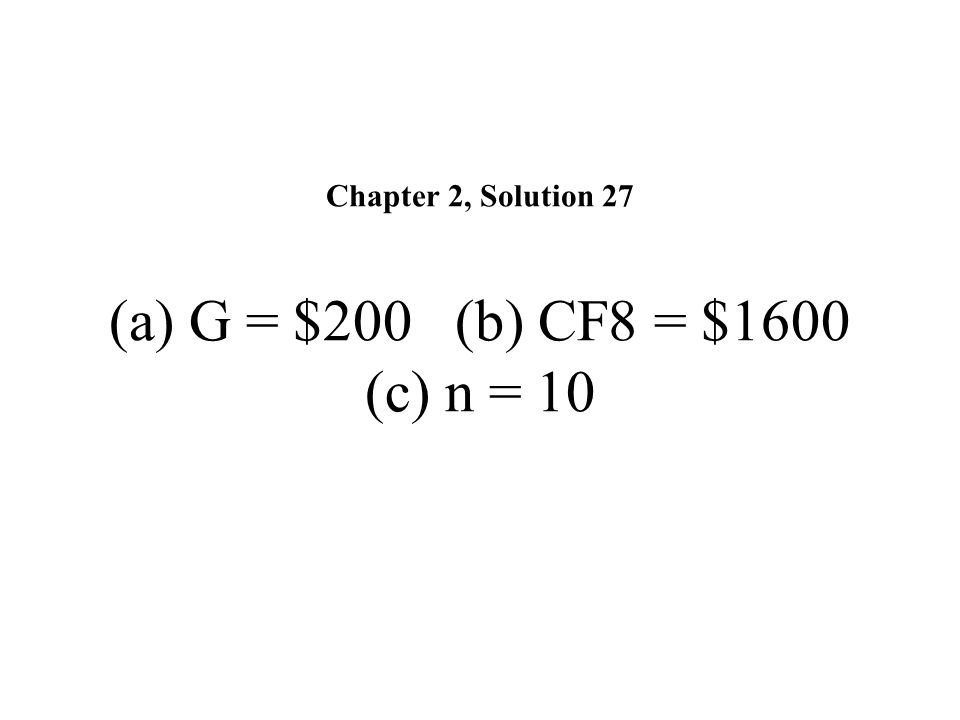 Chapter 2, Solution 27 (a) G = $200 (b) CF8 = $1600 (c) n = 10