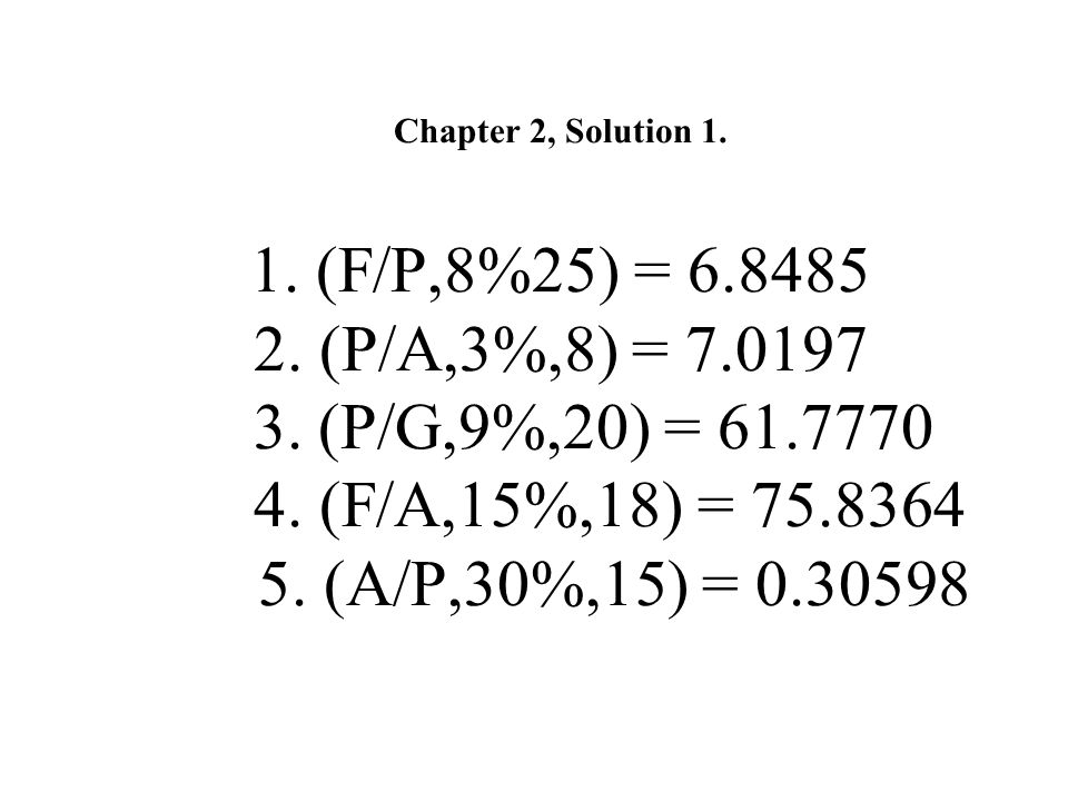 Chapter 2, Solution 1. 1. (F/P,8%25) = 6. 8485 2. (P/A,3%,8) = 7